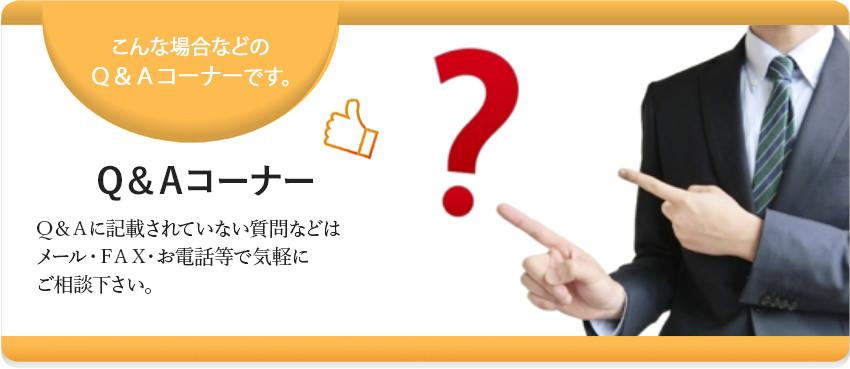 Q&Aコーナー Q&Aに記載されていない質問などはメール・FAX・お電話等で気軽にご相談下さい。